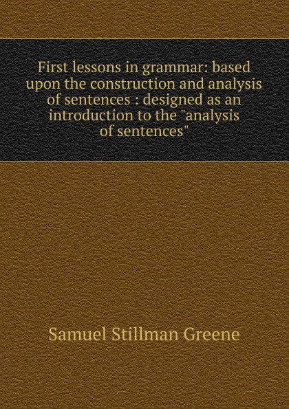 Samuel Stillman Greene First lessons in grammar based upon the construction and analysis of sentences  designed as an introduction to the analysis of sentences