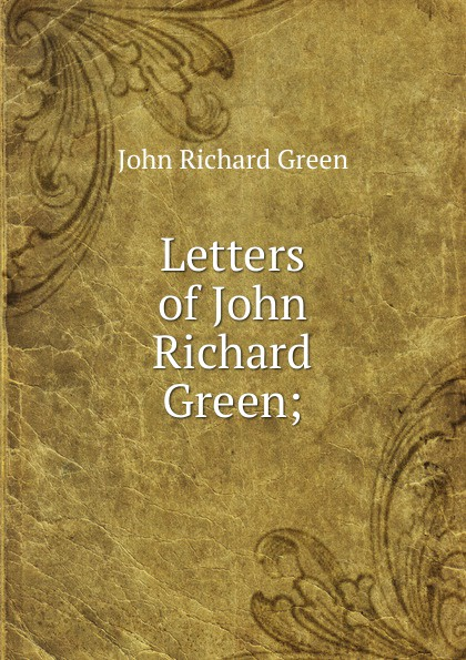 John Richard Green Letters of Green;