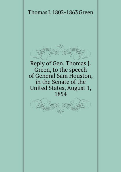цены на Thomas J. 1802-1863 Green Reply of Gen. Thomas J. Green, to the speech of General Sam Houston, in the Senate of the United States, August 1, 1854  в интернет-магазинах