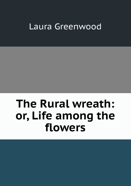 Laura Greenwood The Rural wreath: or, Life among the flowers laura lippman life sentences