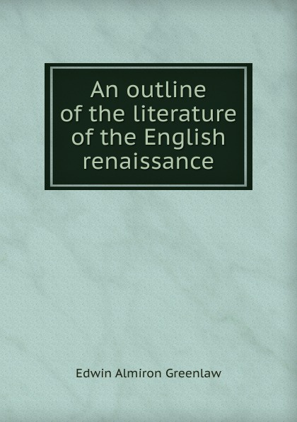 Edwin Almiron Greenlaw An outline of the literature of the English renaissance baring maurice an outline of russian literature