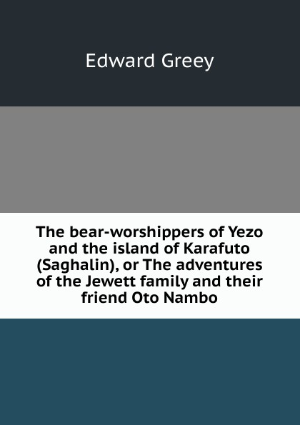 Edward Greey The bear-worshippers of Yezo and the island of Karafuto (Saghalin), or The adventures of the Jewett family and their friend Oto Nambo the worshippers