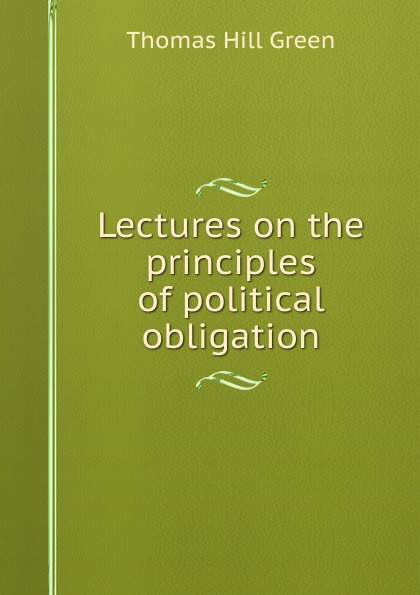 Thomas Hill Green Lectures on the principles of political obligation
