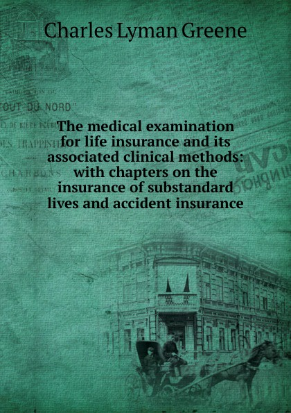 Charles Lyman Greene The medical examination for life insurance and its associated clinical methods: with chapters on the insurance of substandard lives and accident insurance все цены