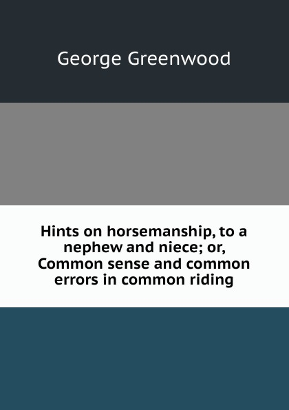 George Greenwood Hints on horsemanship, to a nephew and niece; or, Common sense and common errors in common riding дж хитон н тэртон longman dictionary of common errors