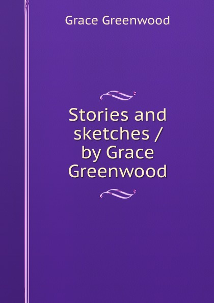 Grace Greenwood Stories and sketches / by