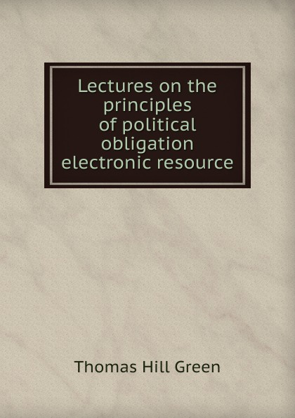 Thomas Hill Green Lectures on the principles of political obligation electronic resource