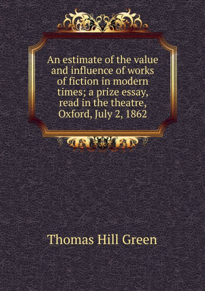 Thomas Hill Green An estimate of the value and influence works fiction in modern times; a prize essay, read theatre, Oxford, July 2, 1862