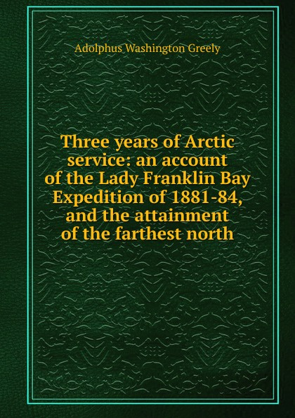 A.W. Greely Three years of Arctic service: an account of the Lady Franklin Bay Expedition of 1881-84, and the attainment of the farthest north report of board of officers to consider an expedition for the relief of lieut greely and party