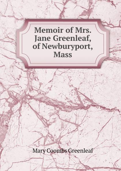 Mary Coombs Greenleaf Memoir of Mrs. Jane Greenleaf, of Newburyport, Mass. ароматизатор tpa mary jane