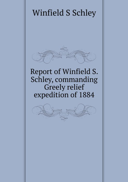 Winfield S Schley Report of Winfield S. Schley, commanding Greely relief expedition of 1884 report of board of officers to consider an expedition for the relief of lieut greely and party