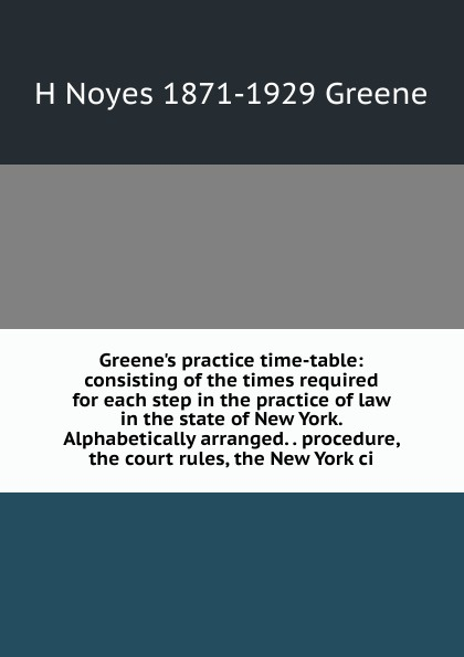 H Noyes 1871-1929 Greene Greene.s practice time-table: consisting of the times required for each step in the practice of law in the state of New York. Alphabetically arranged. . procedure, the court rules, the New York ci