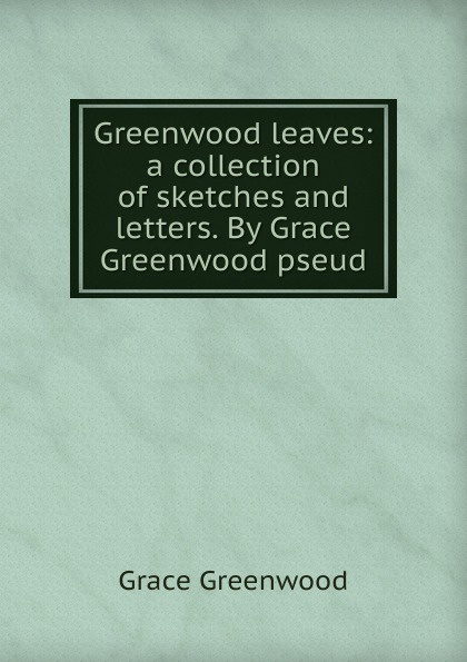 Grace Greenwood leaves: a collection of sketches and letters. By pseud.