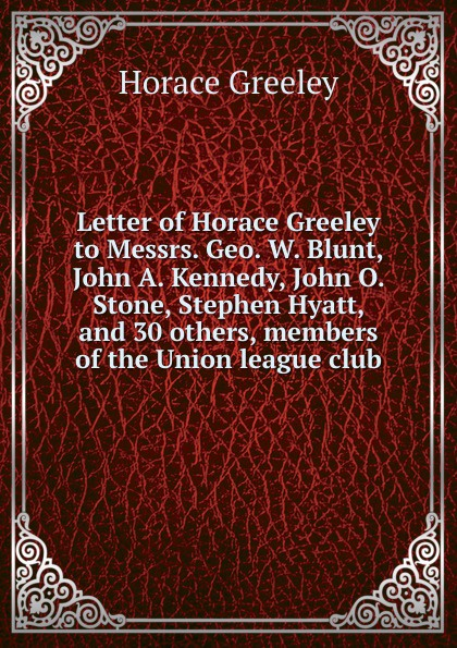 Horace Greeley Letter of Horace Greeley to Messrs. Geo. W. Blunt, John A. Kennedy, John O. Stone, Stephen Hyatt, and 30 others, members of the Union league club john f kennedy state of the union address