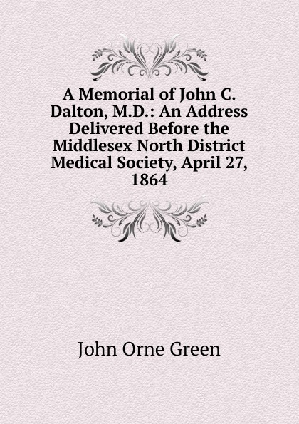 John Orne Green A Memorial of C. Dalton, M.D.: An Address Delivered Before the Middlesex North District Medical Society, April 27, 1864