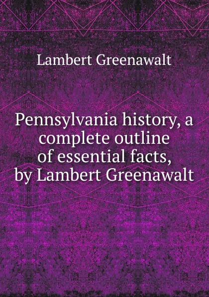 Lambert Greenawalt Pennsylvania history, a complete outline of essential facts, by Lambert Greenawalt lambert lambert lambert lp