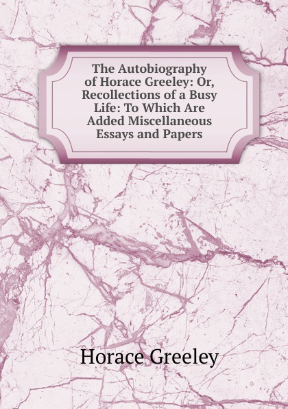 Horace Greeley The Autobiography of Greeley: Or, Recollections a Busy Life: To Which Are Added Miscellaneous Essays and Papers