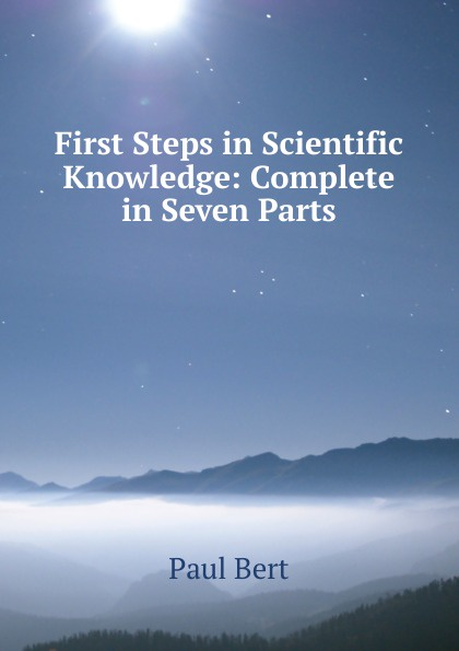 Paul Bert First Steps in Scientific Knowledge: Complete in Seven Parts seven steps for handling grief