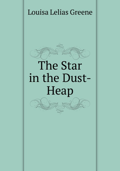 Louisa Lelias Greene The Star in the Dust-Heap louisa lelias greene the babe i the mill and zanina the flower girl of florence