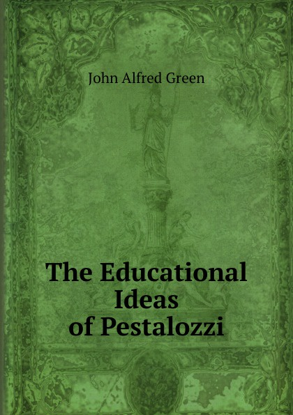 John Alfred Green The Educational Ideas of Pestalozzi john adair john adair s 100 greatest ideas for being a brilliant manager