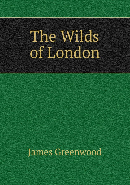 James Greenwood The Wilds of London wilds of the wolf