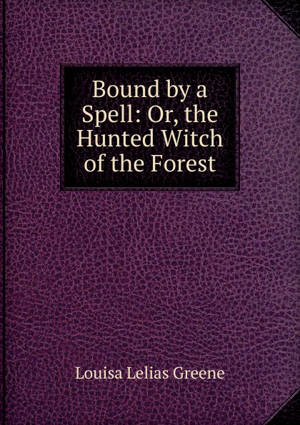 Louisa Lelias Greene Bound by a Spell: Or, the Hunted Witch of the Forest louisa lelias greene the babe i the mill and zanina the flower girl of florence