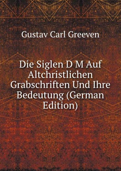 где купить Gustav Carl Greeven Die Siglen D M Auf Altchristlichen Grabschriften Und Ihre Bedeutung (German Edition) по лучшей цене