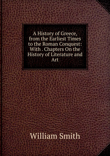 Smith William A History of Greece, from the Earliest Times to the Roman Conquest: With . Chapters On the History of Literature and Art steven tuck l a history of roman art