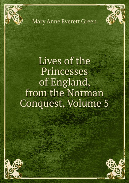 Mary Anne Everett Green Lives of the Princesses of England, from the Norman Conquest, Volume 5 norvell w page norman a daniels the black bat archives volume 5