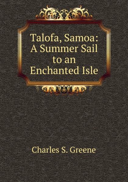 Charles S. Greene Talofa, Samoa: A Summer Sail to an Enchanted Isle стоимость