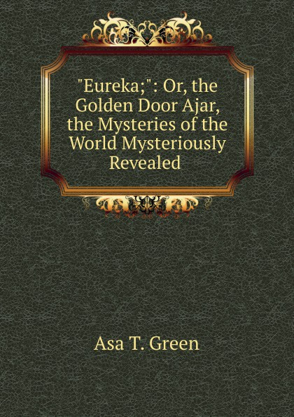 Asa T. Green Eureka;: Or, the Golden Door Ajar, the Mysteries of the World Mysteriously Revealed . door 804