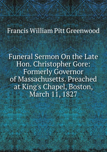 F.W. P. Greenwood Funeral Sermon On the Late Hon. Christopher Gore: Formerly Governor of Massachusetts. Preached at King.s Chapel, Boston, March 11, 1827
