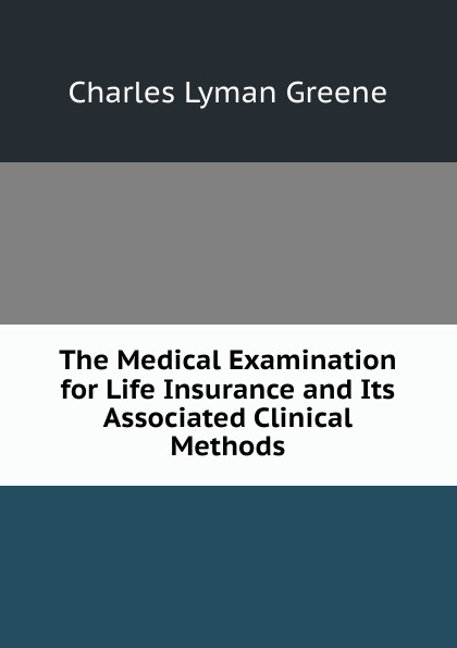 Charles Lyman Greene The Medical Examination for Life Insurance and Its Associated Clinical Methods все цены