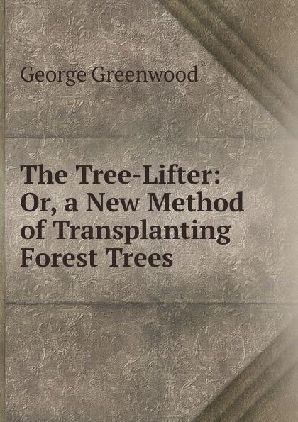 все цены на George Greenwood The Tree-Lifter: Or, a New Method of Transplanting Forest Trees онлайн