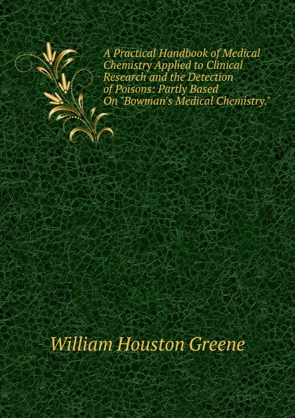 William Houston Greene A Practical Handbook of Medical Chemistry Applied to Clinical Research and the Detection of Poisons: Partly Based On Bowman.s Medical Chemistry. william brock j the fontana history of chemistry