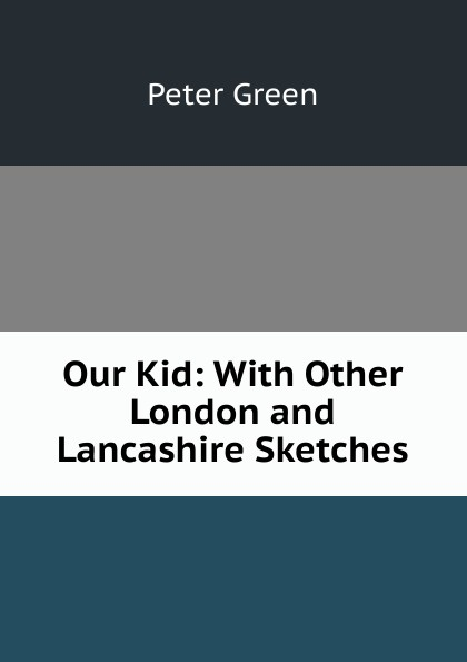 Peter Green Our Kid: With Other London and Lancashire Sketches edwin waugh lancashire sketches