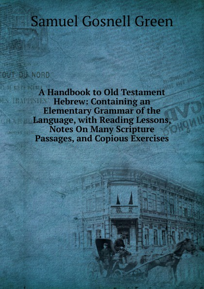 Samuel Gosnell Green A Handbook to Old Testament Hebrew: Containing an Elementary Grammar of the Language, with Reading Lessons, Notes On Many Scripture Passages, and Copious Exercises george bayldon an elementary grammar of the old norse or icelandic language