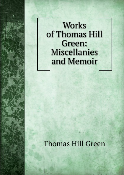 Thomas Hill Green Works of Green: Miscellanies and Memoir