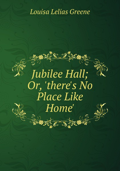 Louisa Lelias Greene Jubilee Hall; Or, .there.s No Place Like Home.. louisa lelias greene the babe i the mill and zanina the flower girl of florence