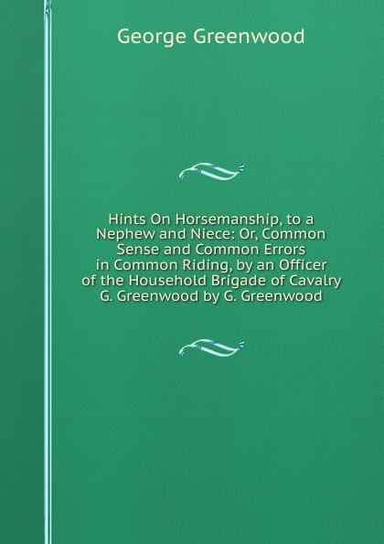 George Greenwood Hints On Horsemanship, to a Nephew and Niece: Or, Common Sense and Common Errors in Common Riding, by an Officer of the Household Brigade of Cavalry G. Greenwood by G. Greenwood дж хитон н тэртон longman dictionary of common errors