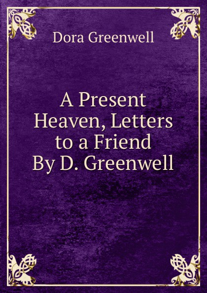 Dora Greenwell A Present Heaven, Letters to a Friend By D. Greenwell. greenwell jessica abc sticker book