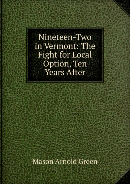 Mason Arnold Green Nineteen-Two in Vermont: The Fight for Local Option, Ten Years After