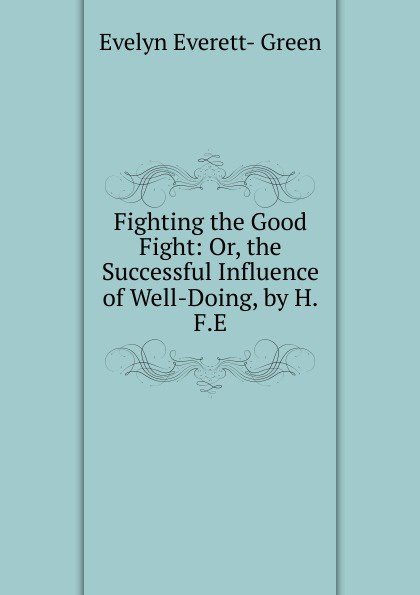 Evelyn Everett-Green Fighting the Good Fight: Or, the Successful Influence of Well-Doing, by H.F.E. everett green evelyn tom tufton s travels