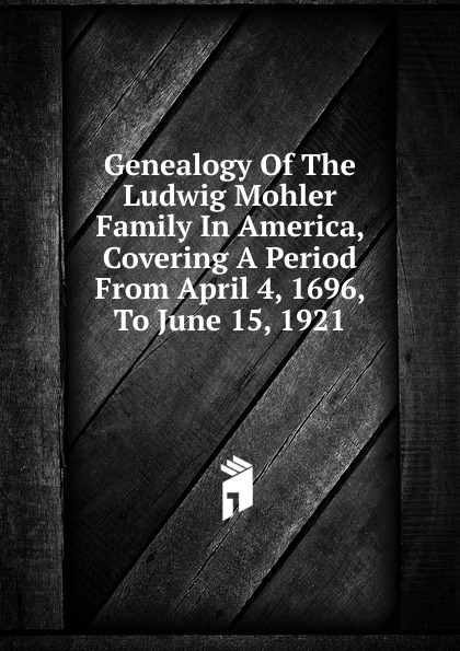 Genealogy Of The Ludwig Mohler Family In America, Covering A Period From April 4, 1696, To June 15, 1921 april helm leigh genealogy for dummies