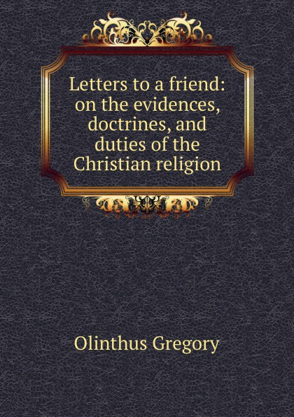 Olinthus Gregory Letters to a friend: on the evidences, doctrines, and duties of the Christian religion thomas boston an illustration of the doctrines of the christian religion with respect to faith and practice