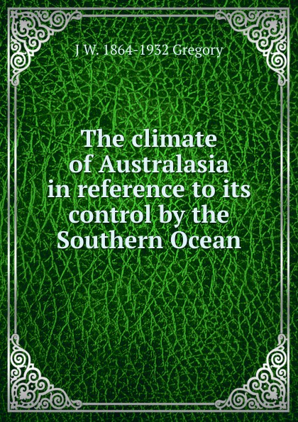 J W. 1864-1932 Gregory The climate of Australasia in reference to its control by the Southern Ocean