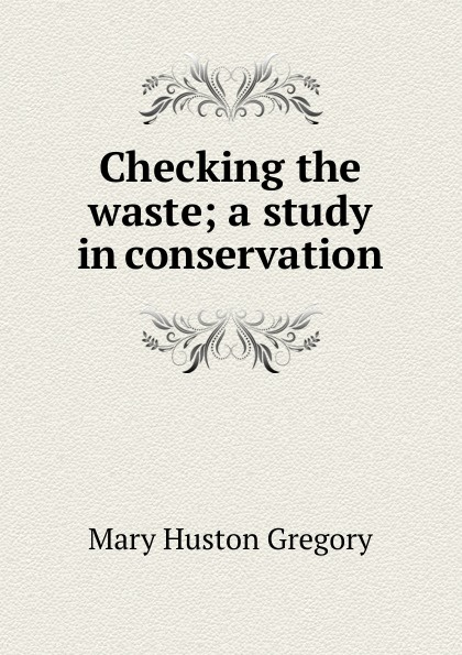 Mary Huston Gregory Checking the waste; a study in conservation