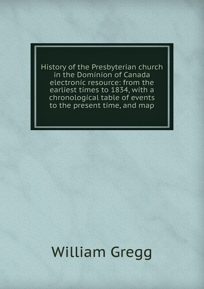 William Gregg History of the Presbyterian church in the Dominion of Canada electronic resource: from the earliest times to 1834, with a chronological table of events to the present time, and map felix j palma the map of time and the turn of the screw