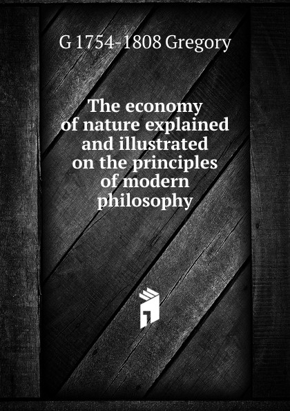G 1754-1808 Gregory The economy of nature explained and illustrated on the principles of modern philosophy robert hagstrom g the essential buffett timeless principles for the new economy