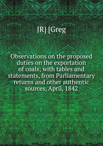 Фото - JR] [Greg Observations on the proposed duties on the exportation of coals; with tables and statements, from Parliamentary returns and other authentic sources, April, 1842 рубашка greg greg mp002xm05sgb